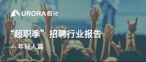 """极光:""""超职季""""招聘行业报告—年轻人篇"""