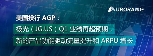 AGP:极光(JG.US)Q1业绩再超预期 新产品功能驱动流量和客单价增长